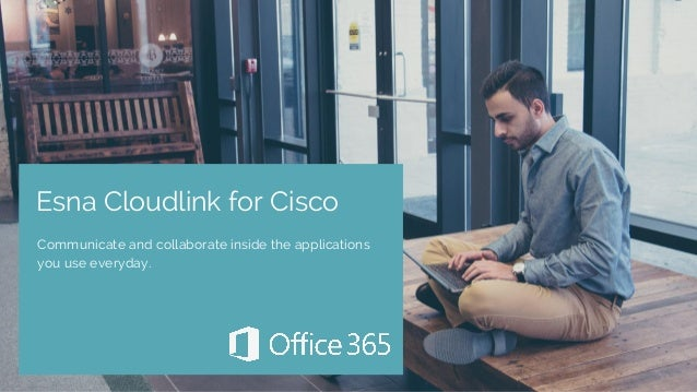 Esna Cloudlink for Cisco Communicate and collaborate inside the applications you use everyday.