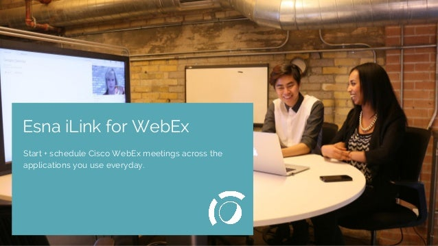Relevant Image Esna iLink for WebEx Start + schedule Cisco WebEx meetings across the applications you use everyday.