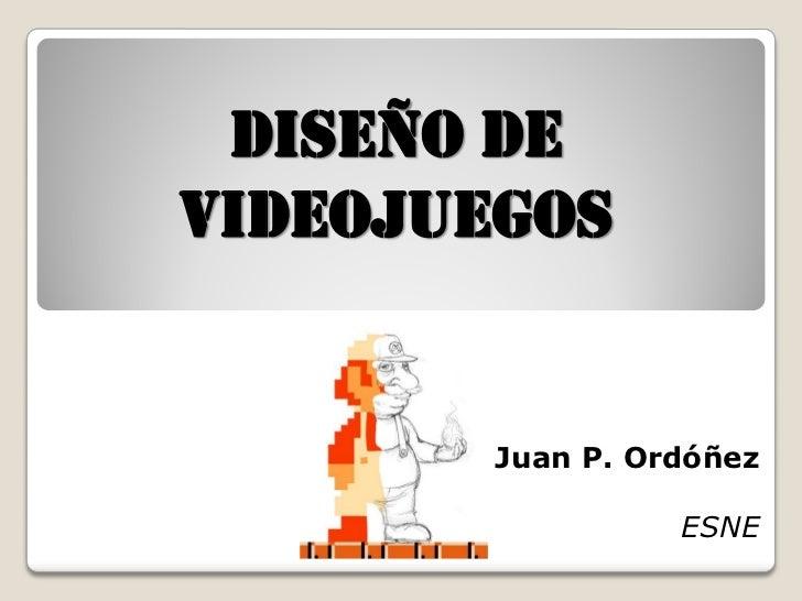 diseño devideojuegos        Juan P. Ordóñez                  ESNE