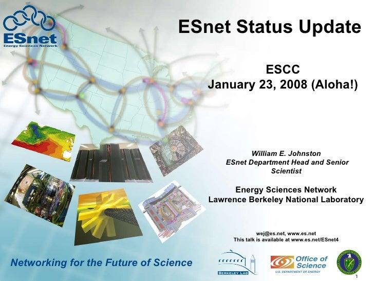 ESnet Status Update William E. Johnston  ESnet Department Head and Senior Scientist wej@es.net, www.es.net This talk is av...