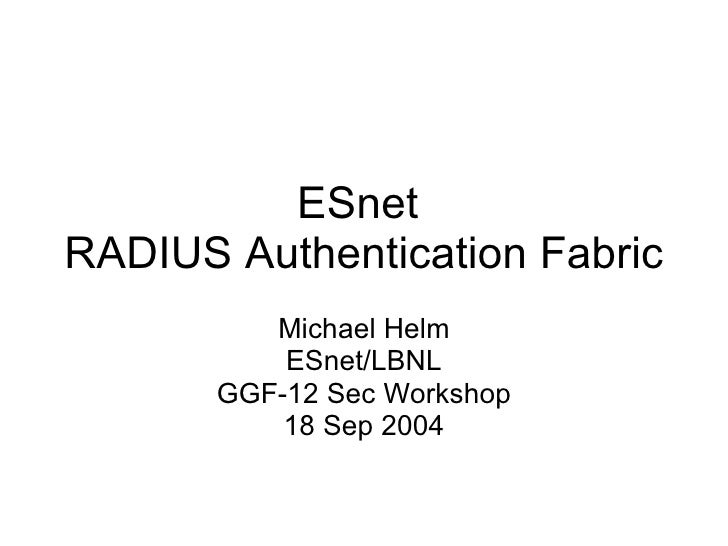 ESnet  RADIUS Authentication Fabric Michael Helm ESnet/LBNL GGF-12 Sec Workshop 18 Sep 2004