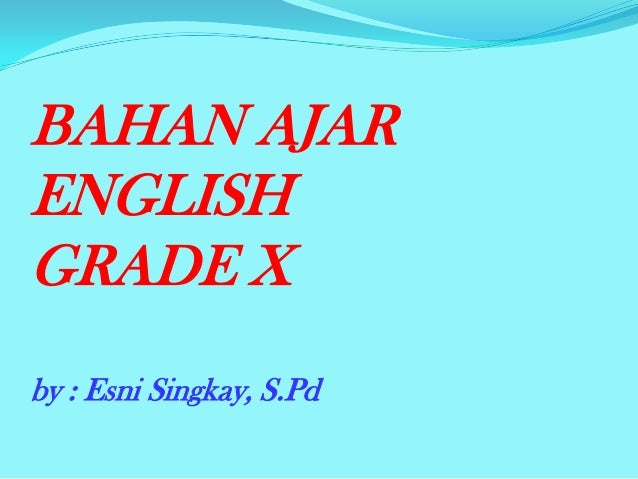 BAHAN AJAR ENGLISH GRADE X by : Esni Singkay, S.Pd