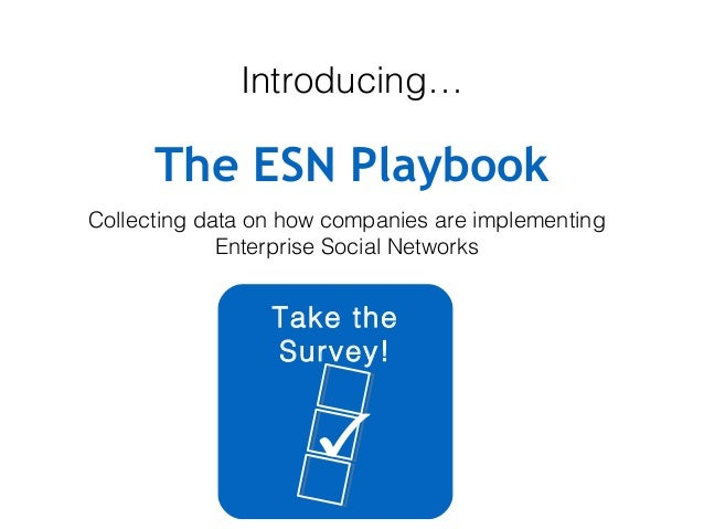 Introducing…  The ESN Playbook Collecting data on how companies are implementing Enterprise Social Networks  Take the Surv...