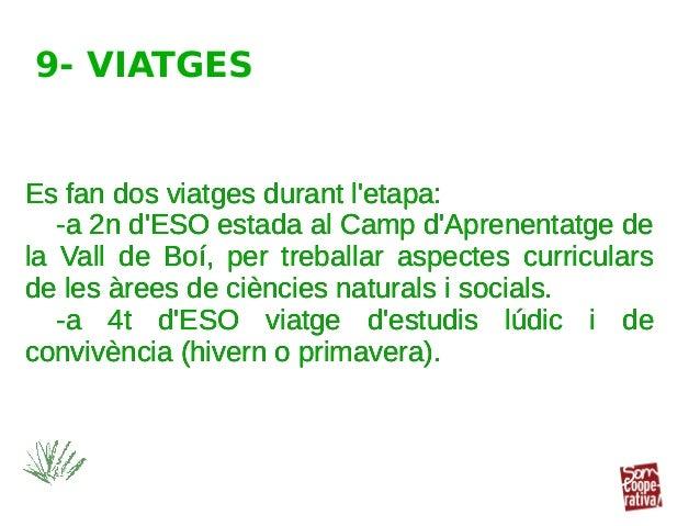 Es fan dos viatges durant l'etapa: -a 2n d'ESO estada al Camp d'Aprenentatge de la Vall de Boí, per treballar aspectes cur...