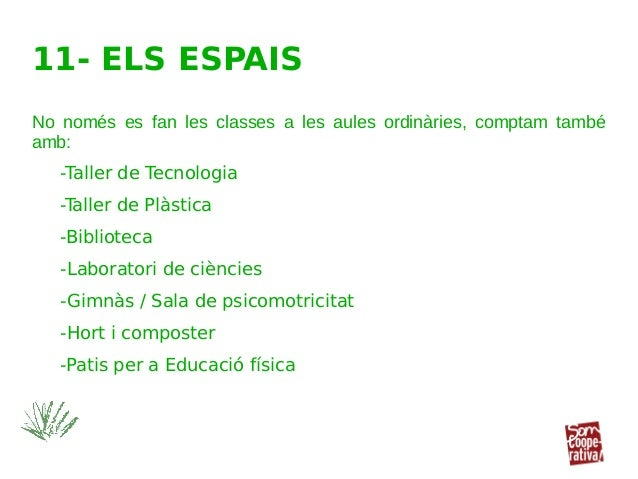 11- ELS ESPAIS No només es fan les classes a les aules ordinàries, comptam també amb: -Taller de Tecnologia -Taller de Plà...