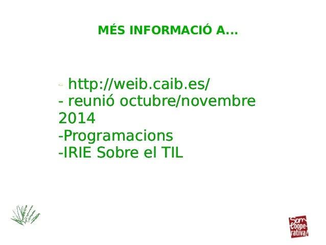 - http://weib.caib.es/ - reunió octubre/novembre 2014 -Programacions -IRIE Sobre el TIL - http://weib.caib.es/ - reunió oc...