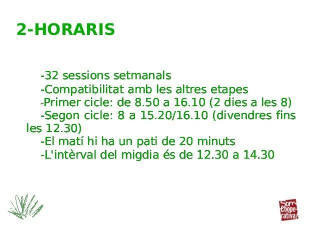 -32 sessions setmanals -Compatibilitat amb les altres etapes -Primer cicle: de 8.50 a 16.10 (2 dies a les 8) -Segon cicle:...