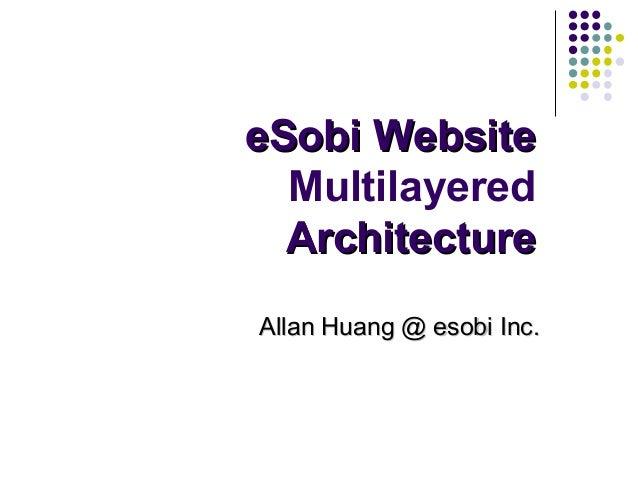 eSobi WebsiteeSobi Website Multilayered ArchitectureArchitecture Allan Huang @ esobi Inc.Allan Huang @ esobi Inc.