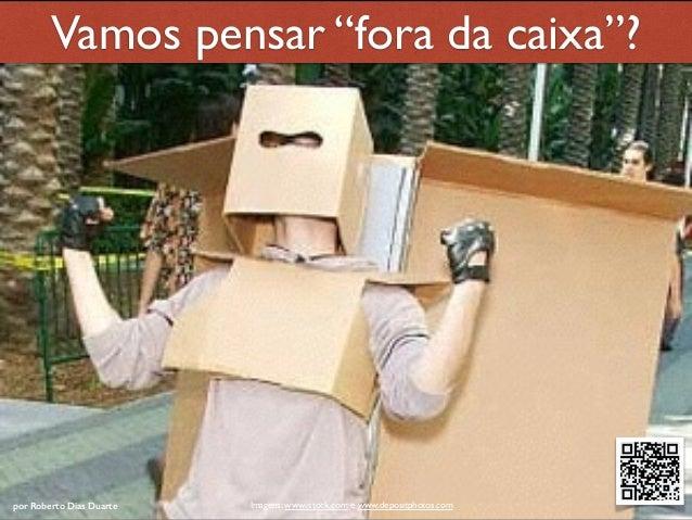 """RobertoDiasDuarte por Roberto Dias Duarte Imagens: www.istock.com e www.depositphotos.com Vamos pensar """"fora da caixa""""?"""