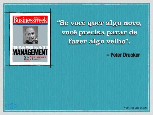 """– Peter Drucker """"Se você quer algo novo, você precisa parar de fazer algo velho"""". © Roberto Dias Duarte"""