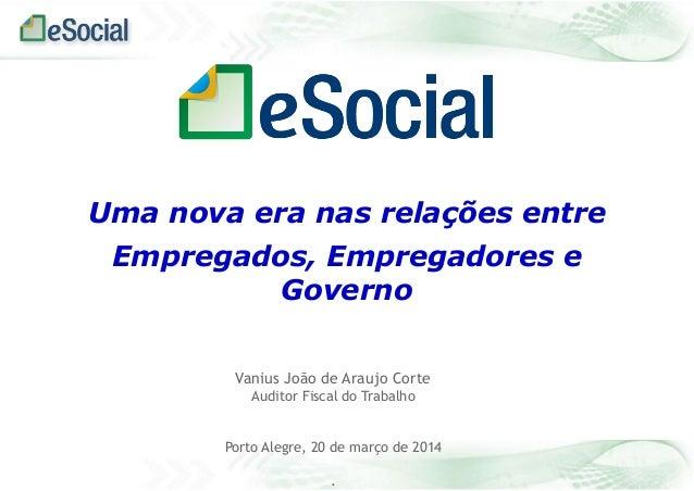 Vanius João de Araujo Corte Auditor Fiscal do Trabalho Porto Alegre, 20 de março de 2014 . Uma nova era nas relações entre...