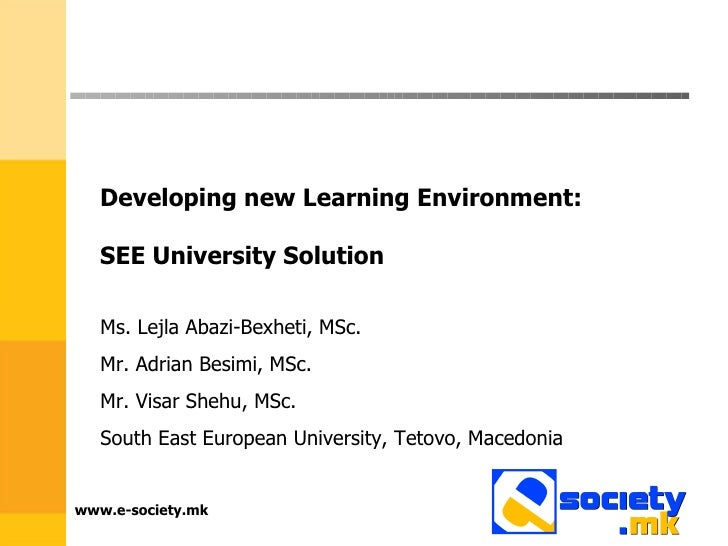 www.e-society.mk Developing new Learning Environment:  SEE University Solution  Ms. Lejla Abazi-Bexheti, MSc.  Mr. Adrian ...