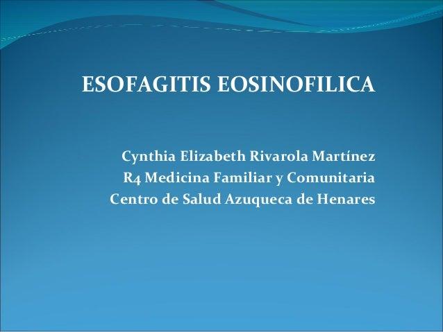 ESOFAGITIS EOSINOFILICA   Cynthia Elizabeth Rivarola Martínez   R4 Medicina Familiar y Comunitaria  Centro de Salud Azuque...