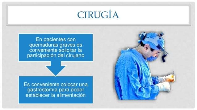 CIRUGÍA Es conveniente colocar una gastrostomía para poder establecer la alimentación En pacientes con quemaduras graves e...