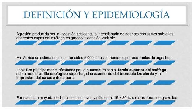 DEFINICIÓN Y EPIDEMIOLOGÍA Agresión producida por la ingestión accidental o intencionada de agentes corrosivos sobre las d...