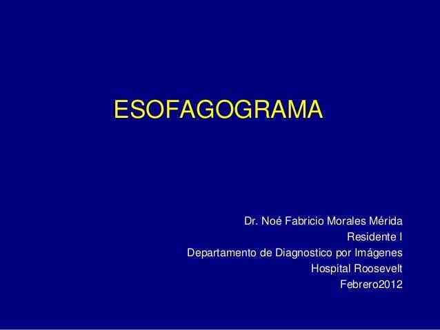 ESOFAGOGRAMA Dr. Noé Fabricio Morales Mérida Residente I Departamento de Diagnostico por Imágenes Hospital Roosevelt Febre...