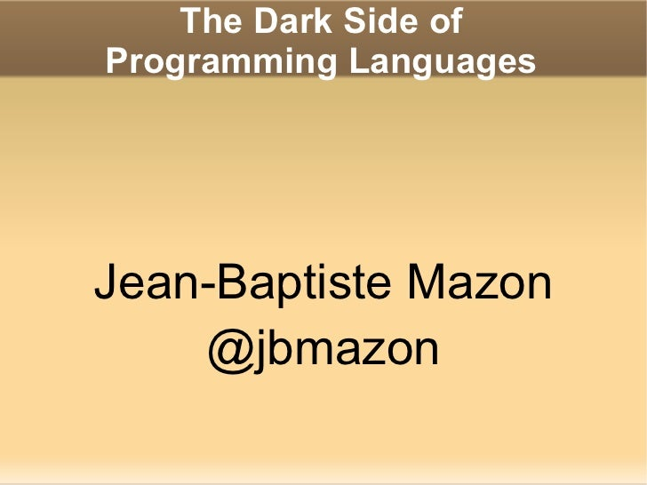The Dark Side of Programming Languages <ul>Jean-Baptiste Mazon @jbmazon </ul>