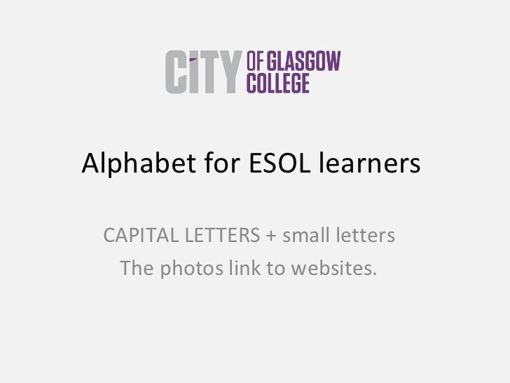 Alphabet for ESOL learners  CAPITAL LETTERS + small letters The photos link to websites.