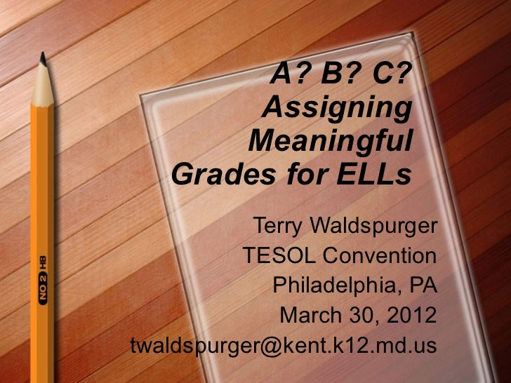 A? B? C?        Assigning       Meaningful   Grades for ELLs           Terry Waldspurger          TESOL Convention        ...