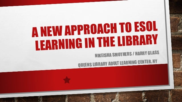 H TO ESOL W APPROAC A NE E LIBRARY R N I N G IN T H LEA  S SMOTHERS / HARRY GLAS NIKEISHA ER, NY RY ADULT LEARNING CENT QU...