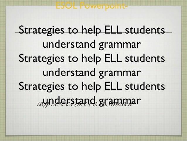 BY: ANNALISA ENGSTROM ESOL Powerpoint- Strategies to help ELL students understand grammar Strategies to help ELL students ...