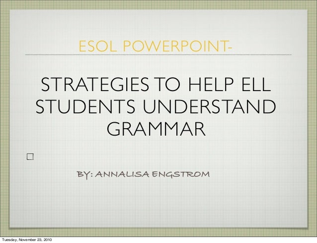 BY: ANNALISA ENGSTROM ESOL POWERPOINT- STRATEGIES TO HELP ELL STUDENTS UNDERSTAND GRAMMAR Tuesday, November 23, 2010