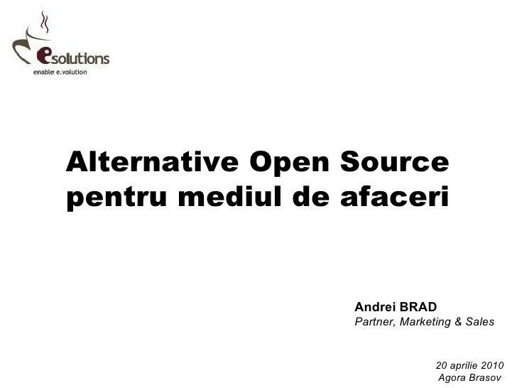 Alternative Open Source pentru mediul de afaceri Andrei BRAD Partner, Marketing & Sales 20 aprilie 2010 Agora Brasov