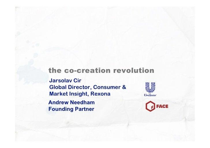 the co-creation revolution Jarsolav Cir Global Director, Consumer  Market Insight, Rexona Andrew Needham Founding Partner