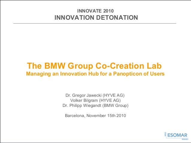 INNOVATE 2010 INNOVATION DETONATION The BMW Group Co-Creation Lab Managing an Innovation Hub for a Panopticon of Users Dr....