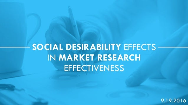 Return to Table of Contents SOCIAL DESIRABILITY EFFECTS IN MARKET RESEARCH EFFECTIVENESS 9.19.2016