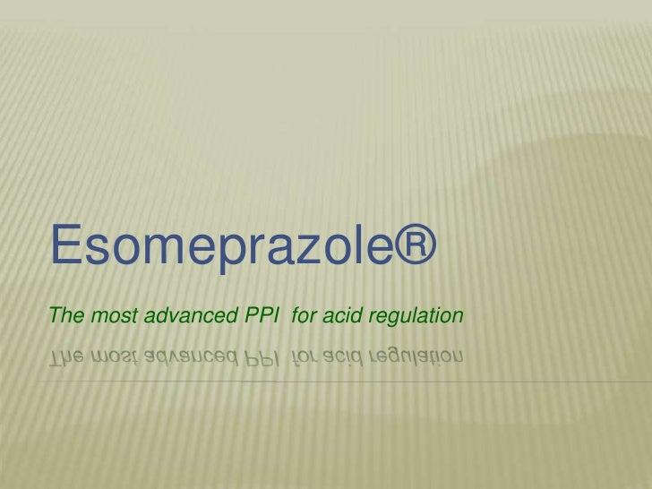 Esomeprazole®The most advanced PPI for acid regulation