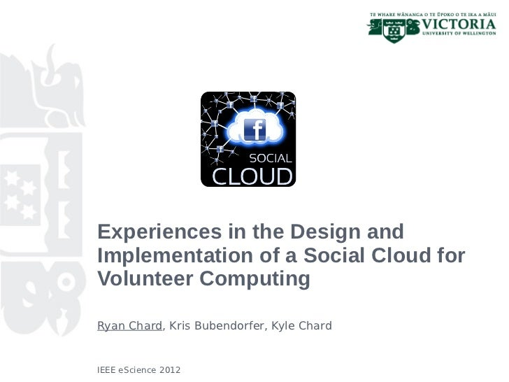 Experiences in the Design andImplementation of a Social Cloud forVolunteer ComputingRyan Chard, Kris Bubendorfer, Kyle Cha...