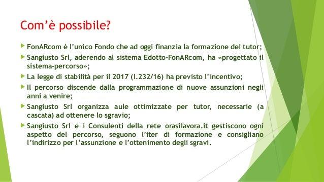 Com'è possibile?  FonARcom è l'unico Fondo che ad oggi finanzia la formazione dei tutor;  Sangiusto Srl, aderendo al sis...