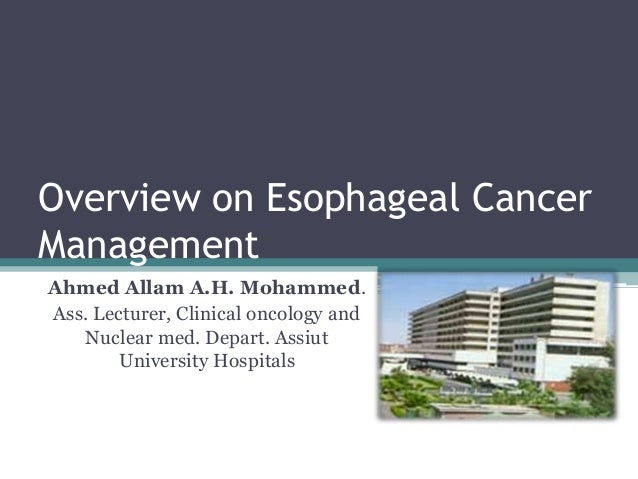 Overview on Esophageal CancerManagementAhmed Allam A.H. Mohammed.Ass. Lecturer, Clinical oncology and   Nuclear med. Depar...