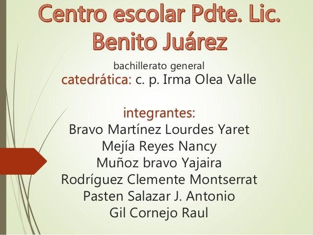 bachillerato general  catedrática: c. p. Irma Olea Valle  integrantes:  Bravo Martínez Lourdes Yaret  Mejía Reyes Nancy  M...