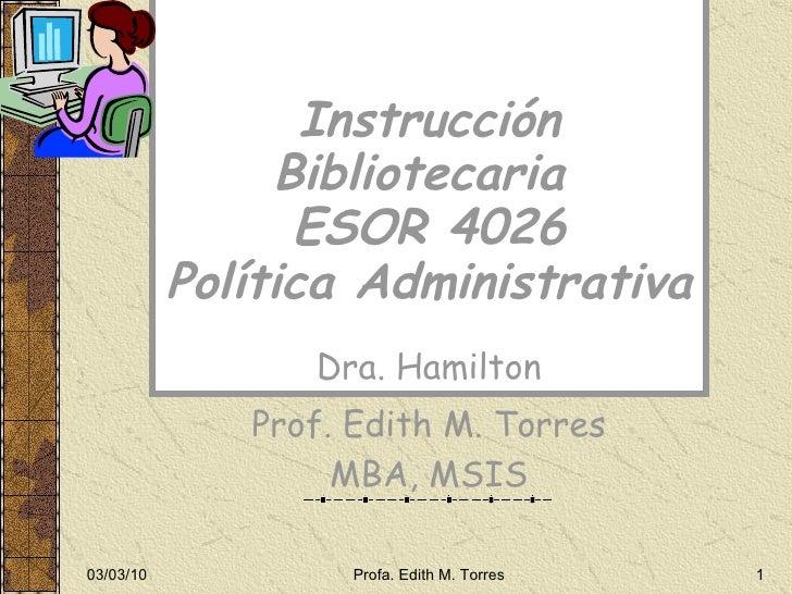 Instrucción Bibliotecaria  ESOR 4026 Política Administrativa Dra. Hamilton Prof. Edith M. Torres MBA, MSIS 03/03/10 Profa....