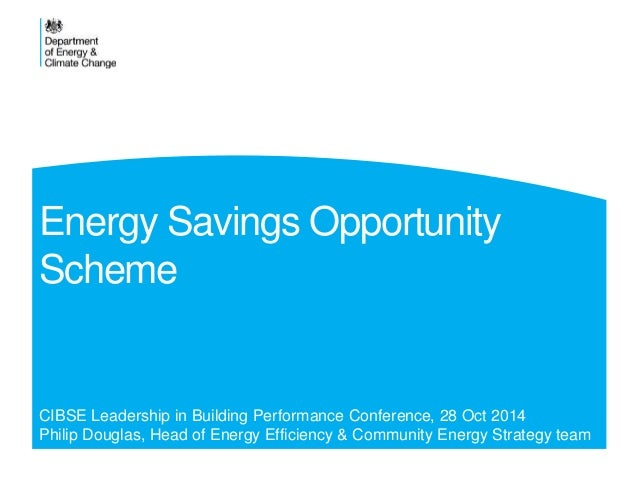 Energy Savings Opportunity  Scheme  CIBSE Leadership in Building Performance Conference, 28 Oct 2014  Philip Douglas, Head...