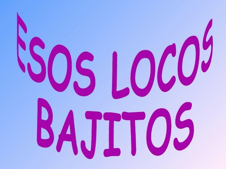 ESOS LOCOS BAJITOS