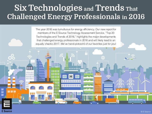 © E Source The year 2016 was tumultuous for energy efficiency. Our new report for members of the E Source Technology Asses...