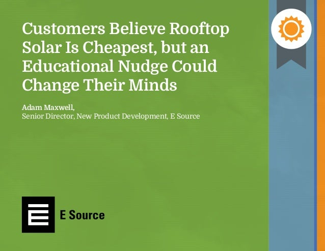 Customers Believe Rooftop Solar Is Cheapest, but an Educational Nudge Could Change Their Minds Adam Maxwell, Senior Direct...