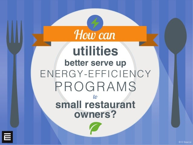 utilities better serve up ENERGY-EFFICIENCY PROGRAMS to small restaurant owners? How can © E Source