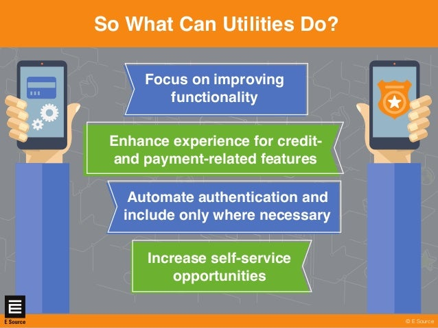 © E Sourcewww.esource.com So What Can Utilities Do? © E Source Automate authentication and include only where necessary In...