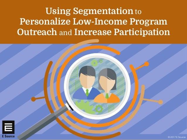 © 2017 E Source Using Segmentation to Personalize Low-Income Program Outreach and Increase Participation