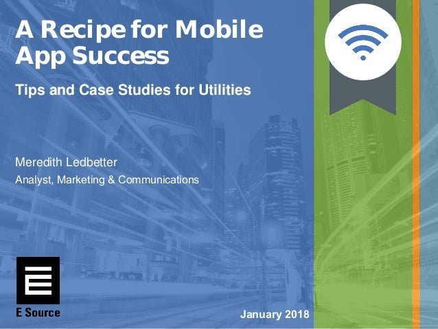January 2018 A Recipe for Mobile App Success Tips and Case Studies for Utilities Meredith Ledbetter Analyst, Marketing & C...