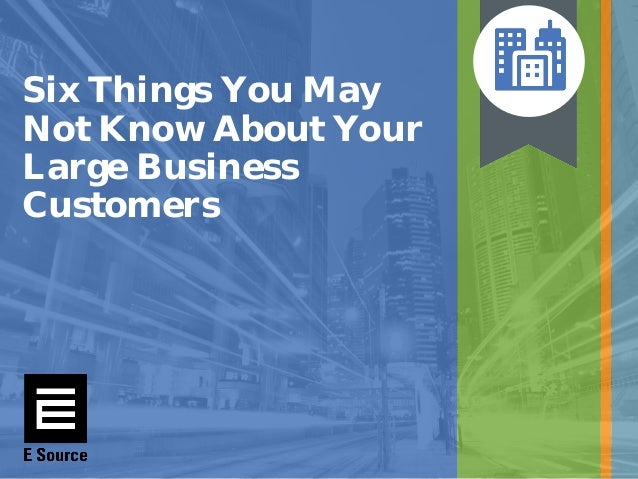 Six Things You May Not Know About Your Large Business Customers