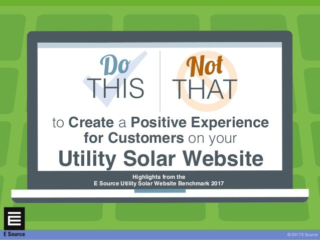 © 2017 E Source to Create a Positive Experience for Customers on your Utility Solar Website Highlights from the E Source U...
