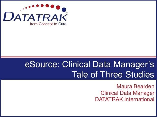 Maura Bearden Clinical Data Manager DATATRAK International eSource: Clinical Data Manager's Tale of Three Studies