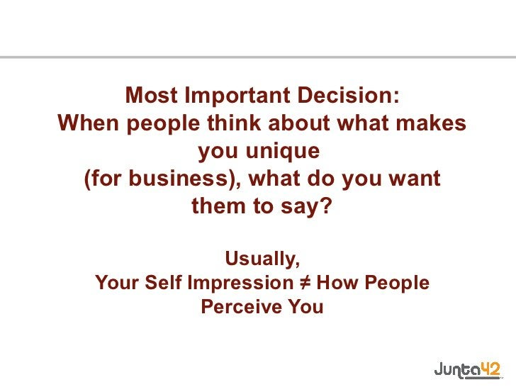 Most Important Decision: When people think about what makes you unique  (for business), what do you want them to say? Usua...