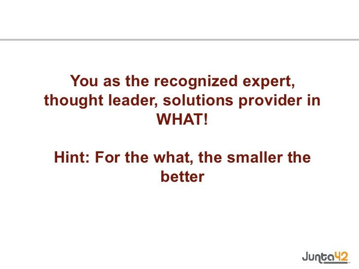 You as the recognized expert, thought leader, solutions provider in WHAT! Hint: For the what, the smaller the better