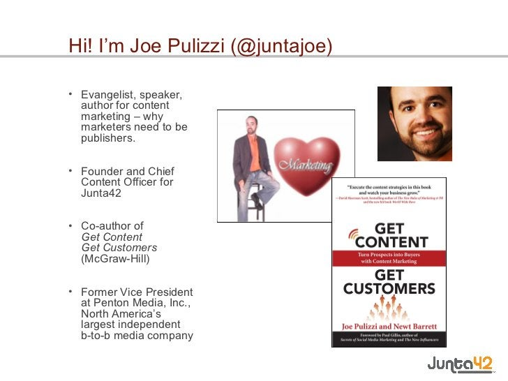 Hi! I'm Joe Pulizzi (@juntajoe) <ul><li>Evangelist, speaker, author for content marketing – why marketers need to be publi...
